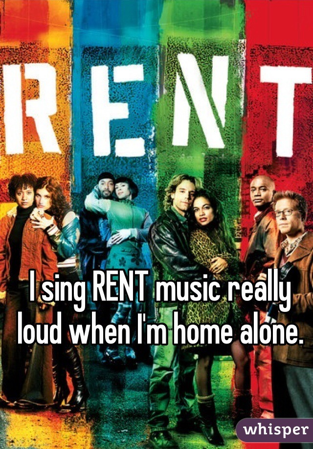 I sing RENT music really loud when I'm home alone.