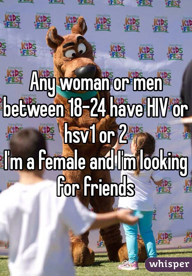 Any woman or men between 18-24 have HIV or hsv1 or 2  I'm a female and I'm looking for friends
