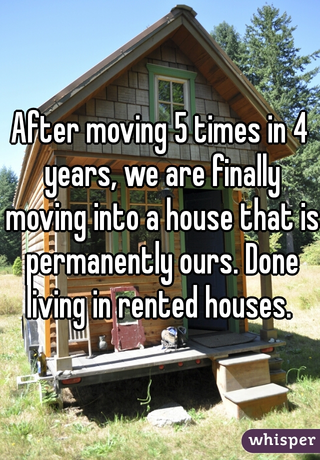After moving 5 times in 4 years, we are finally moving into a house that is permanently ours. Done living in rented houses.