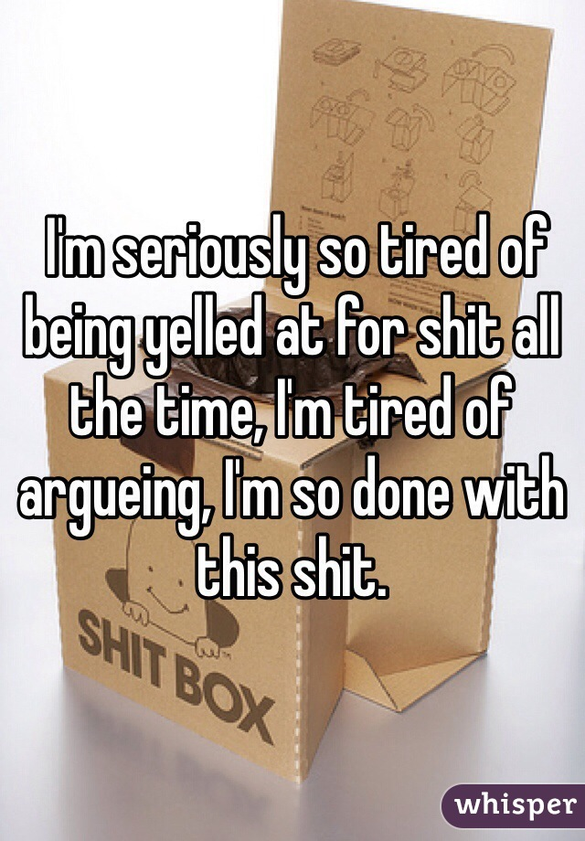 I'm seriously so tired of being yelled at for shit all the time, I'm tired of argueing, I'm so done with this shit.