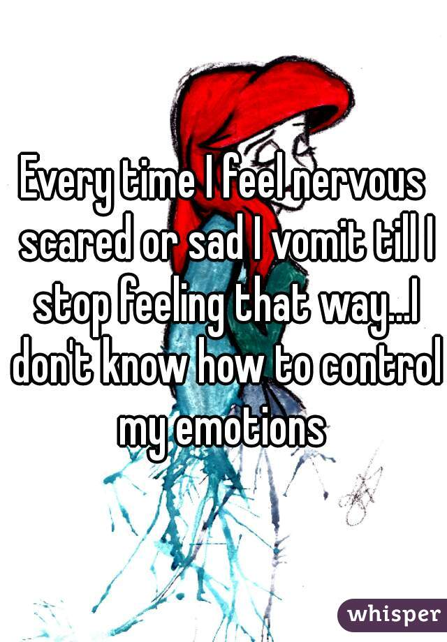 Every time I feel nervous scared or sad I vomit till I stop feeling that way...I don't know how to control my emotions