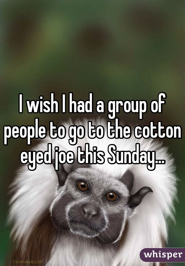 I wish I had a group of people to go to the cotton eyed joe this Sunday...