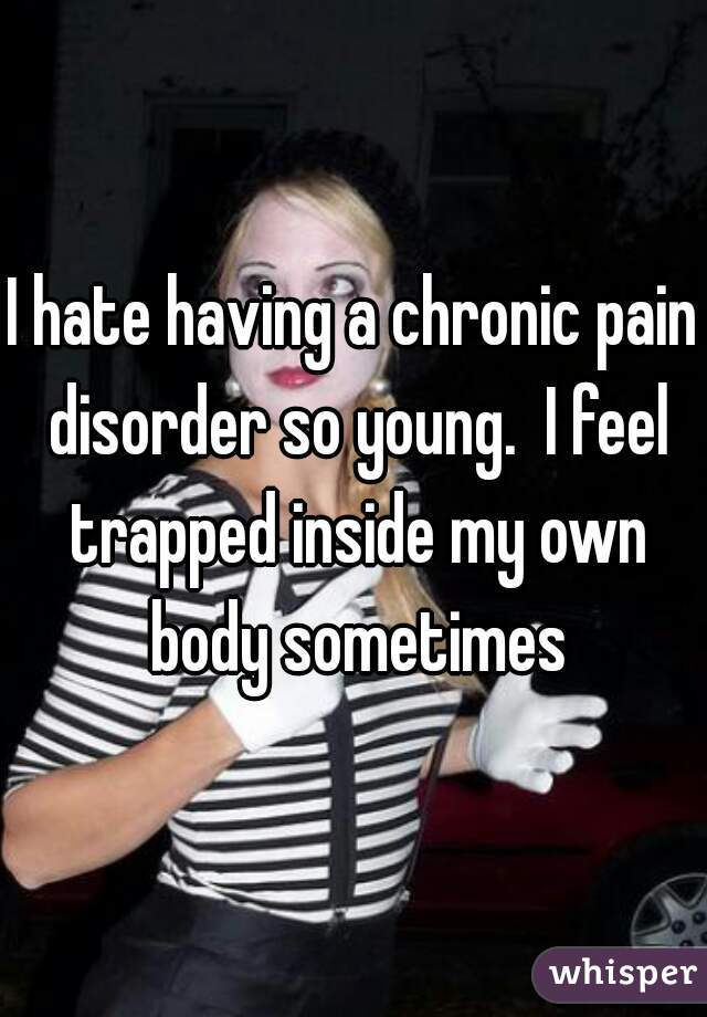 I hate having a chronic pain disorder so young.  I feel trapped inside my own body sometimes
