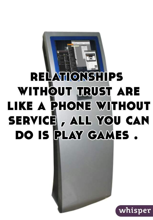 relationships without trust are like a phone without service , all you can do is play games .