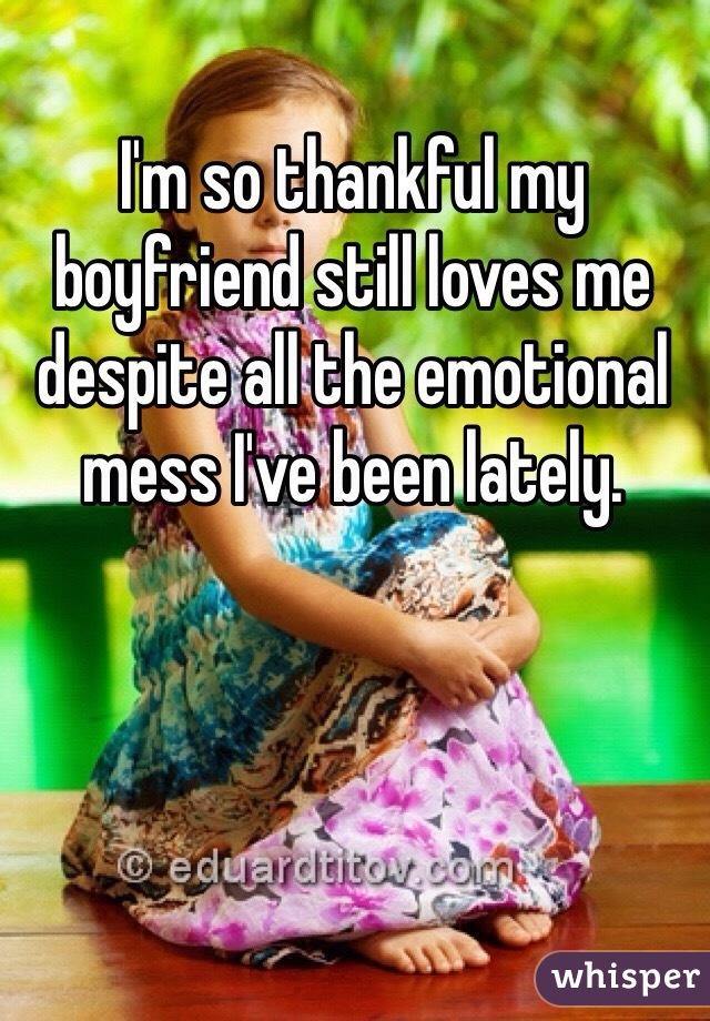 I'm so thankful my boyfriend still loves me despite all the emotional mess I've been lately.