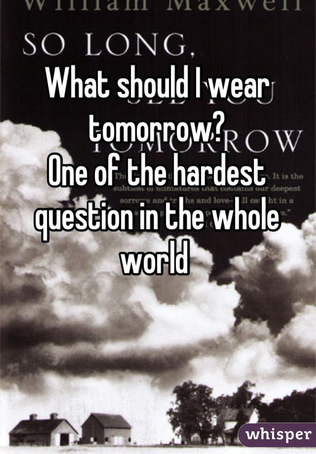 What should I wear tomorrow?  One of the hardest question in the whole world