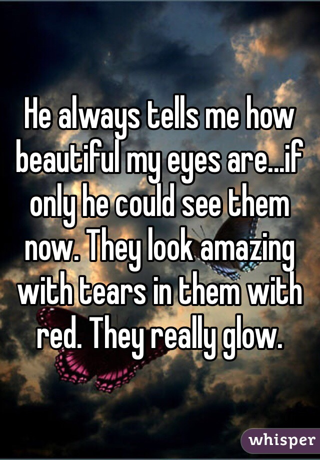 He always tells me how beautiful my eyes are...if only he could see them now. They look amazing with tears in them with red. They really glow.