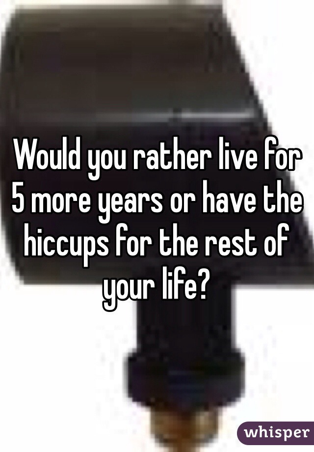 Would you rather live for 5 more years or have the hiccups for the rest of your life?
