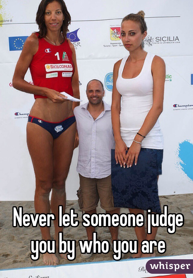 Never let someone judge you by who you are