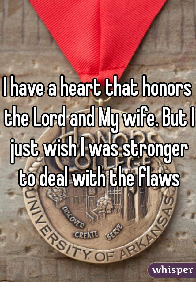 I have a heart that honors the Lord and My wife. But I just wish I was stronger to deal with the flaws