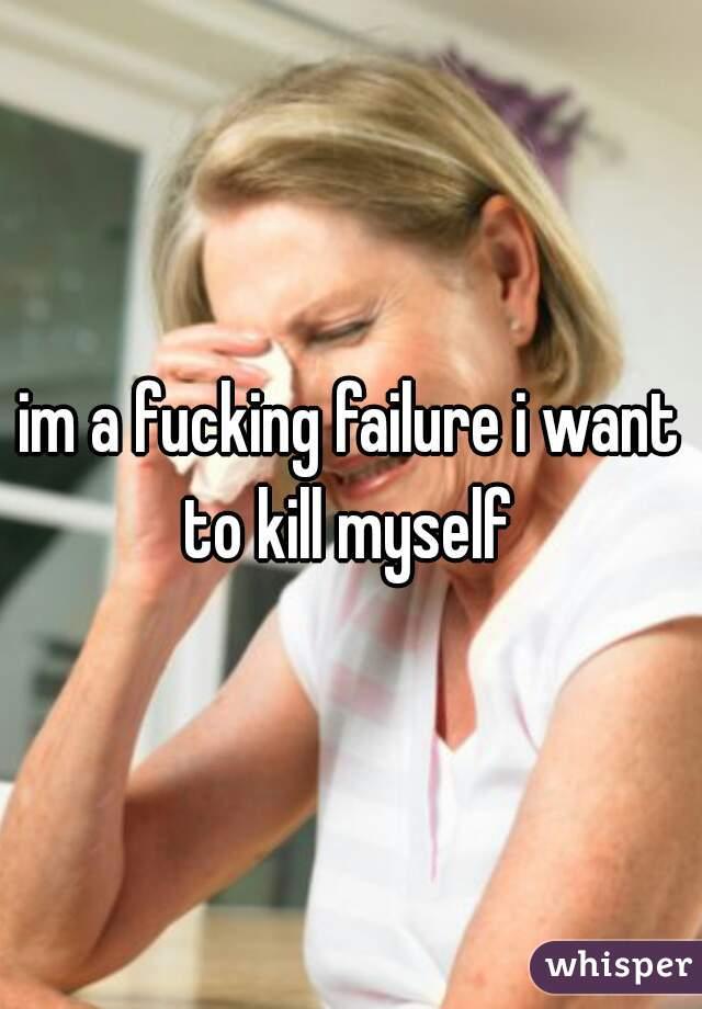 im a fucking failure i want to kill myself