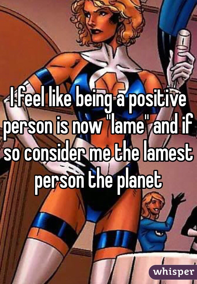 """I feel like being a positive person is now """"lame"""" and if so consider me the lamest person the planet"""