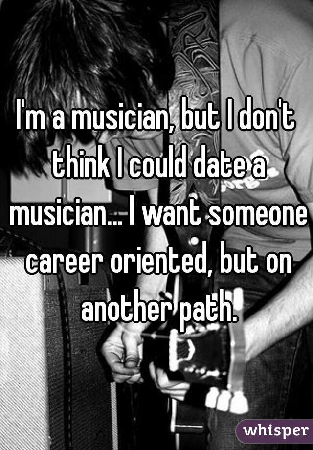I'm a musician, but I don't think I could date a musician... I want someone career oriented, but on another path.