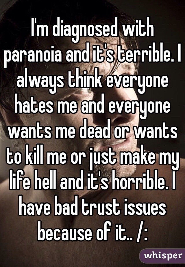 I'm diagnosed with paranoia and it's terrible. I always think everyone hates me and everyone wants me dead or wants to kill me or just make my life hell and it's horrible. I have bad trust issues because of it.. /: