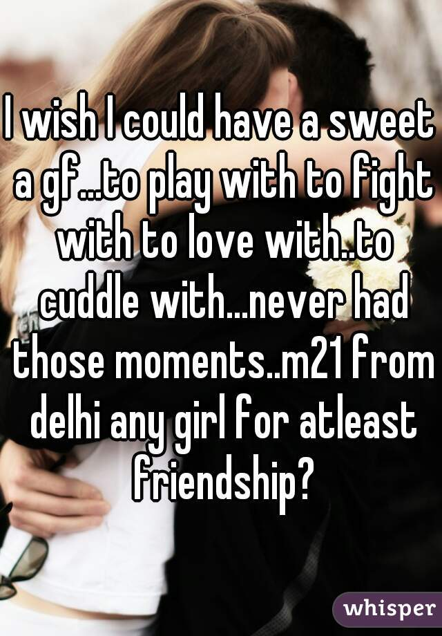 I wish I could have a sweet a gf...to play with to fight with to love with..to cuddle with...never had those moments..m21 from delhi any girl for atleast friendship?