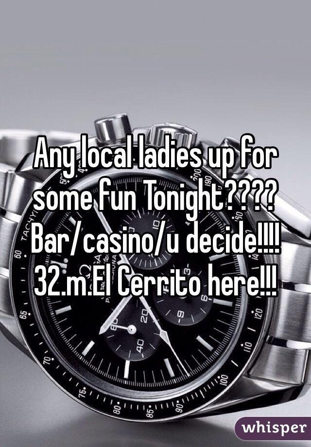 Any local ladies up for some fun Tonight???? Bar/casino/u decide!!!! 32.m.El Cerrito here!!!