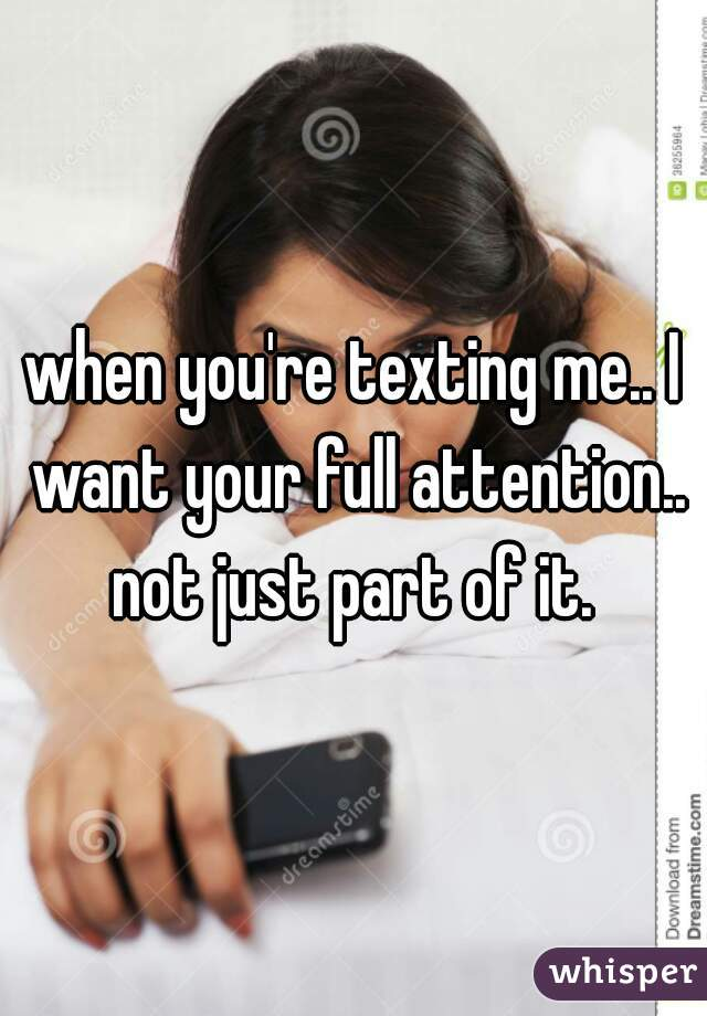 when you're texting me.. I want your full attention.. not just part of it.