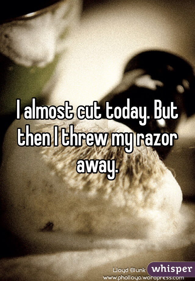 I almost cut today. But then I threw my razor away.