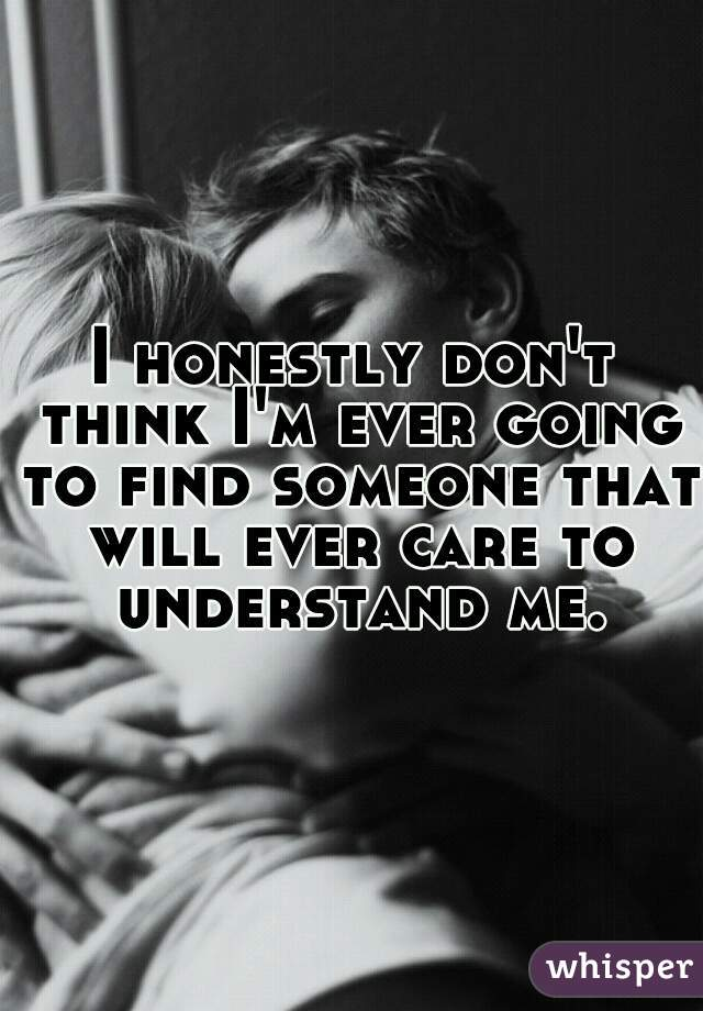 I honestly don't think I'm ever going to find someone that will ever care to understand me.