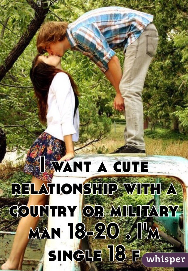 I want a cute relationship with a country or military man 18-20 . I'm single 18 f