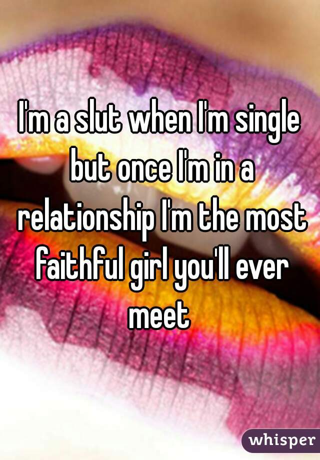 I'm a slut when I'm single but once I'm in a relationship I'm the most faithful girl you'll ever meet