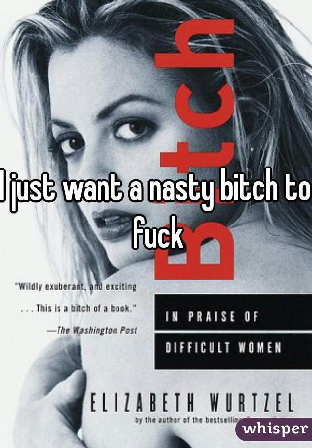 I just want a nasty bitch to fuck