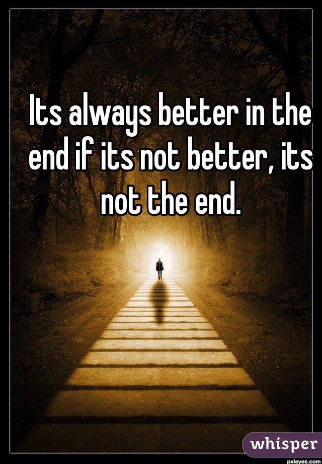 Its always better in the end if its not better, its not the end.