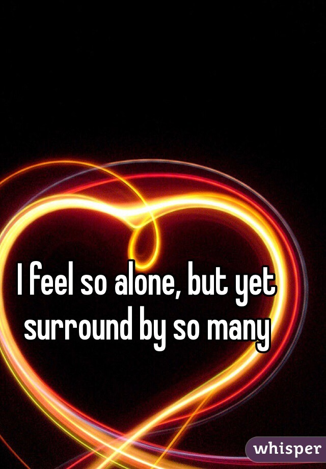 I feel so alone, but yet surround by so many