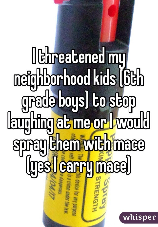 I threatened my neighborhood kids (6th grade boys) to stop laughing at me or I would spray them with mace (yes I carry mace)