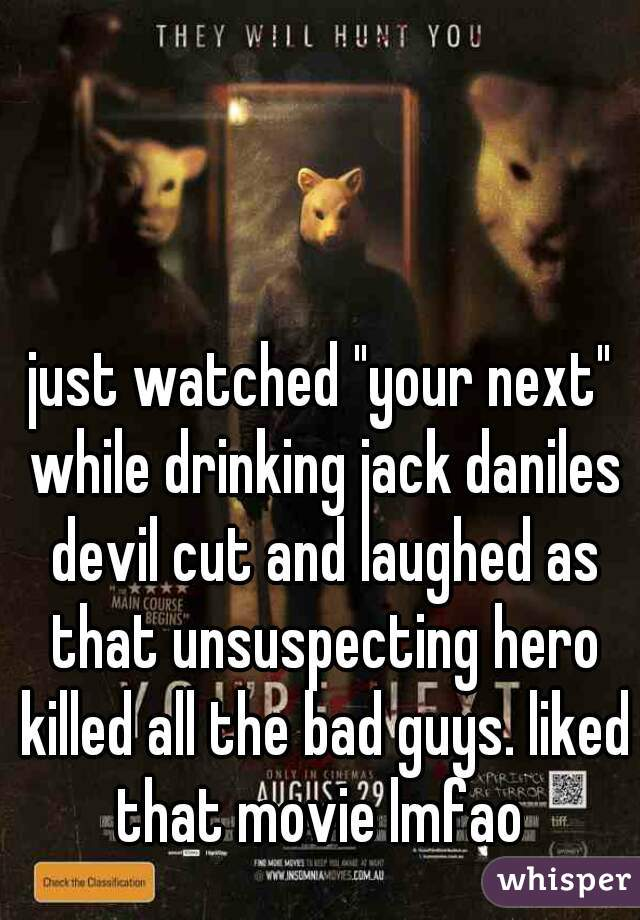 "just watched ""your next"" while drinking jack daniles devil cut and laughed as that unsuspecting hero killed all the bad guys. liked that movie lmfao"