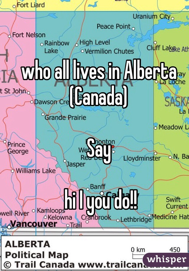 who all lives in Alberta (Canada)   Say   hi I you do!!