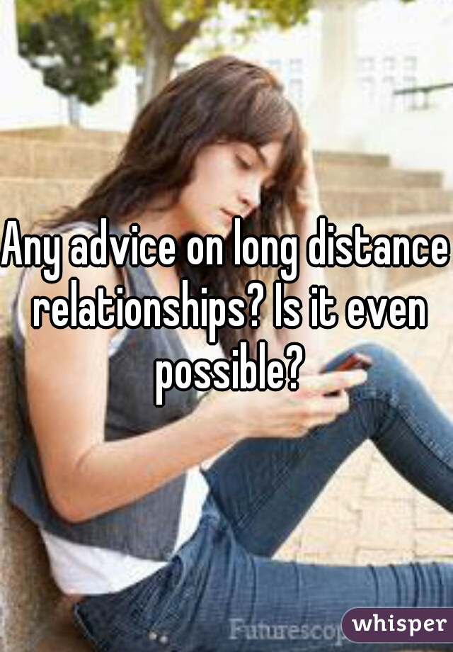 Any advice on long distance relationships? Is it even possible?