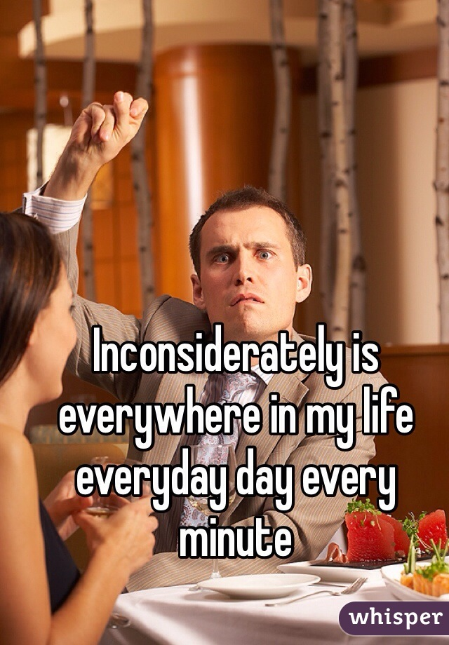 Inconsiderately is everywhere in my life everyday day every minute