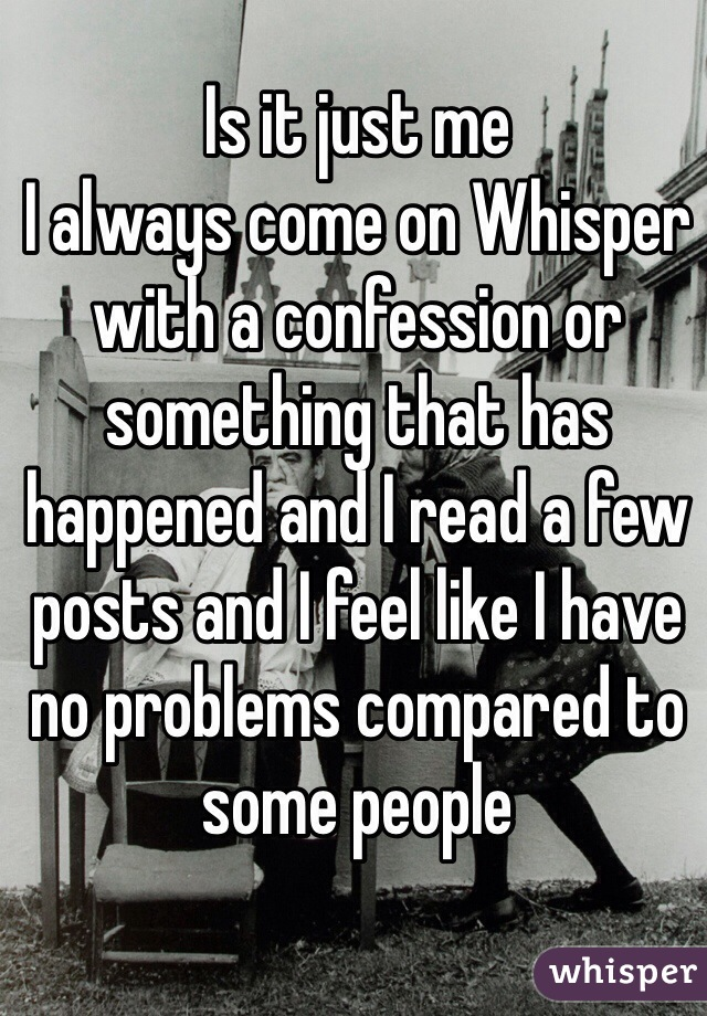 Is it just me  I always come on Whisper with a confession or something that has happened and I read a few posts and I feel like I have no problems compared to some people