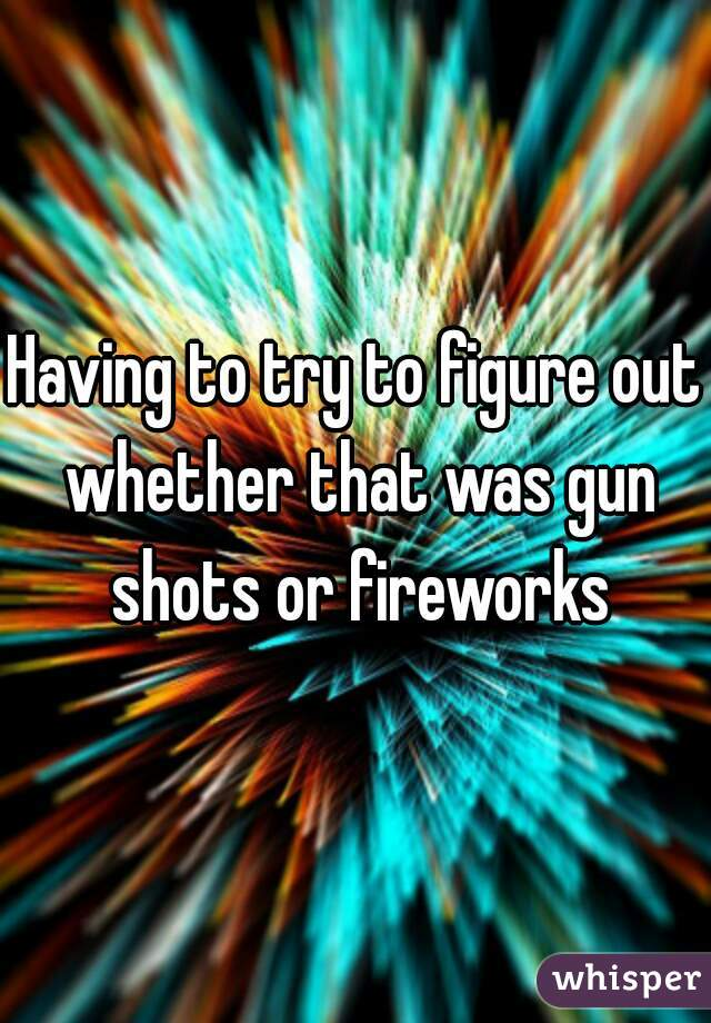 Having to try to figure out whether that was gun shots or fireworks