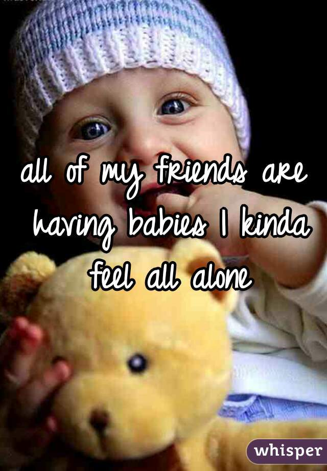 all of my friends are having babies I kinda feel all alone