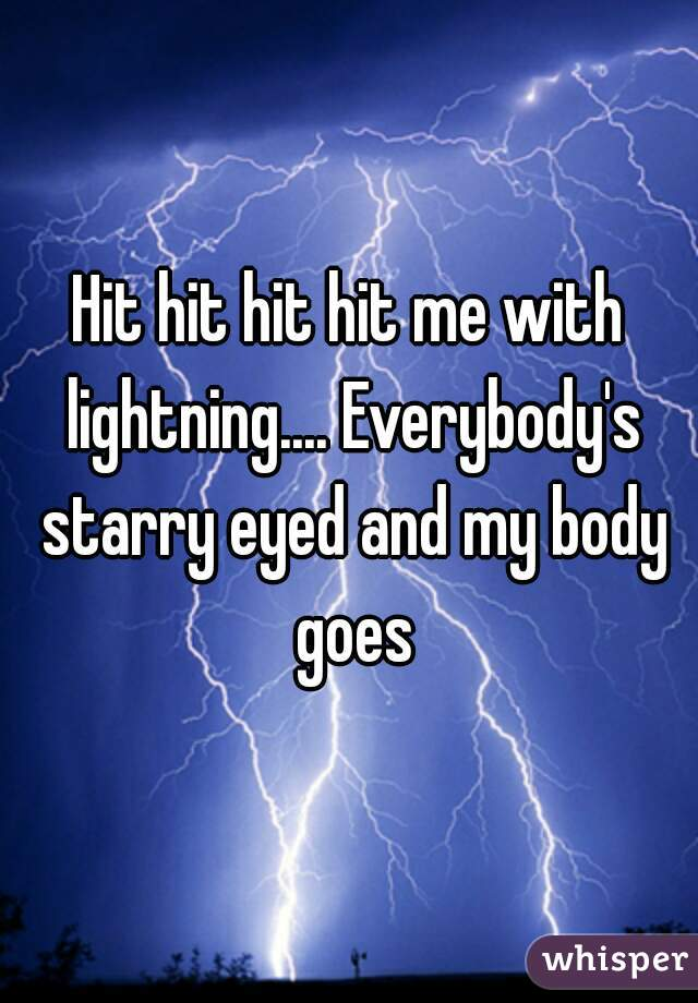 Hit hit hit hit me with lightning.... Everybody's starry eyed and my body goes