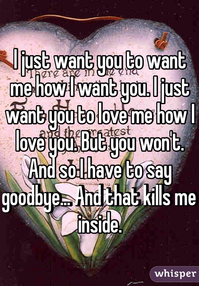I just want you to want me how I want you. I just want you to love me how I love you. But you won't. And so I have to say goodbye... And that kills me inside.