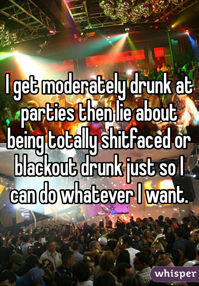 I get moderately drunk at parties then lie about being totally shitfaced or blackout drunk just so I can do whatever I want.