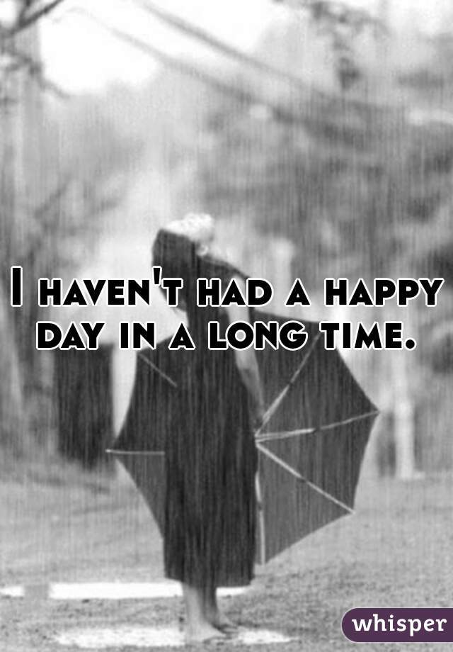 I haven't had a happy day in a long time.