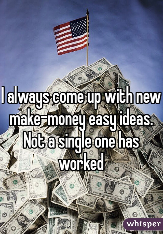 I always come up with new make-money easy ideas. Not a single one has worked