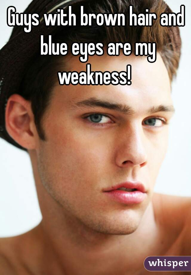 Guys with brown hair and blue eyes are my weakness!