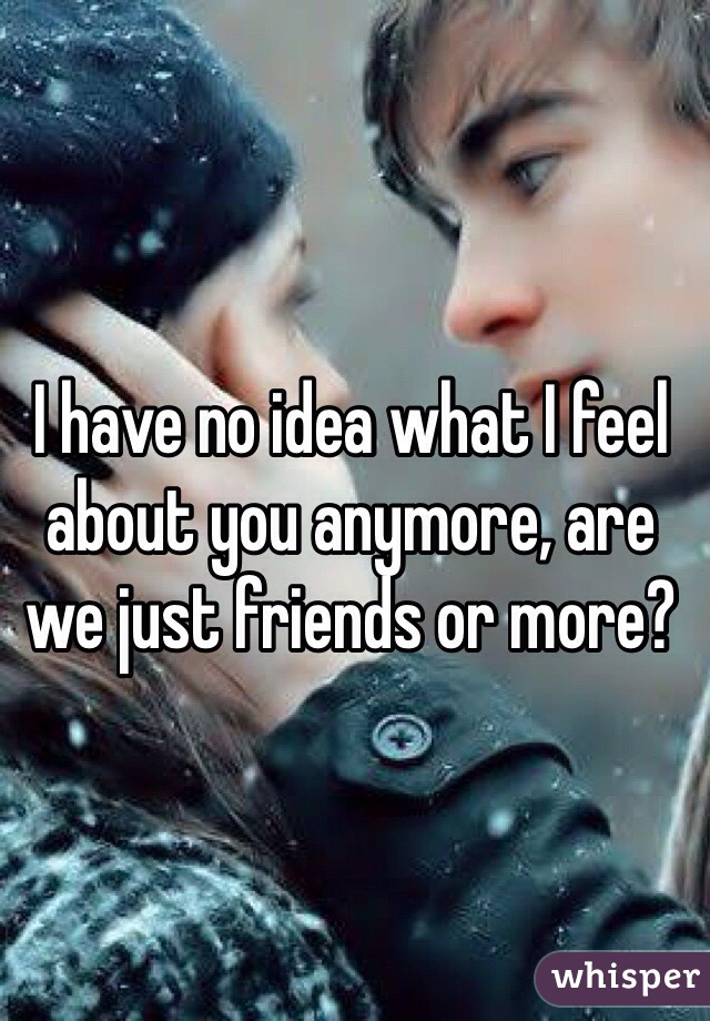 I have no idea what I feel about you anymore, are we just friends or more?