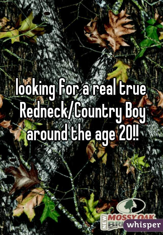 looking for a real true Redneck/Country Boy around the age 20!!