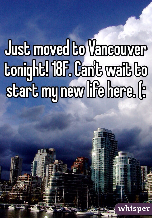 Just moved to Vancouver tonight! 18F. Can't wait to start my new life here. (: