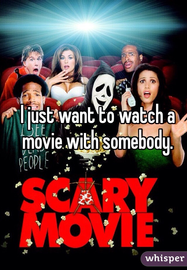 I just want to watch a movie with somebody.