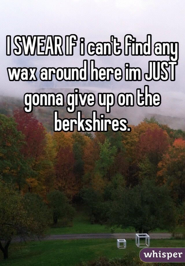 I SWEAR If i can't find any wax around here im JUST gonna give up on the berkshires.