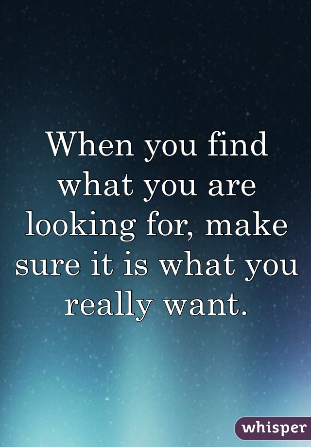 When you find what you are looking for, make sure it is what you really want.