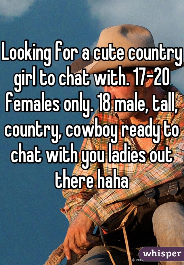 Looking for a cute country girl to chat with. 17-20 females only. 18 male, tall, country, cowboy ready to chat with you ladies out there haha
