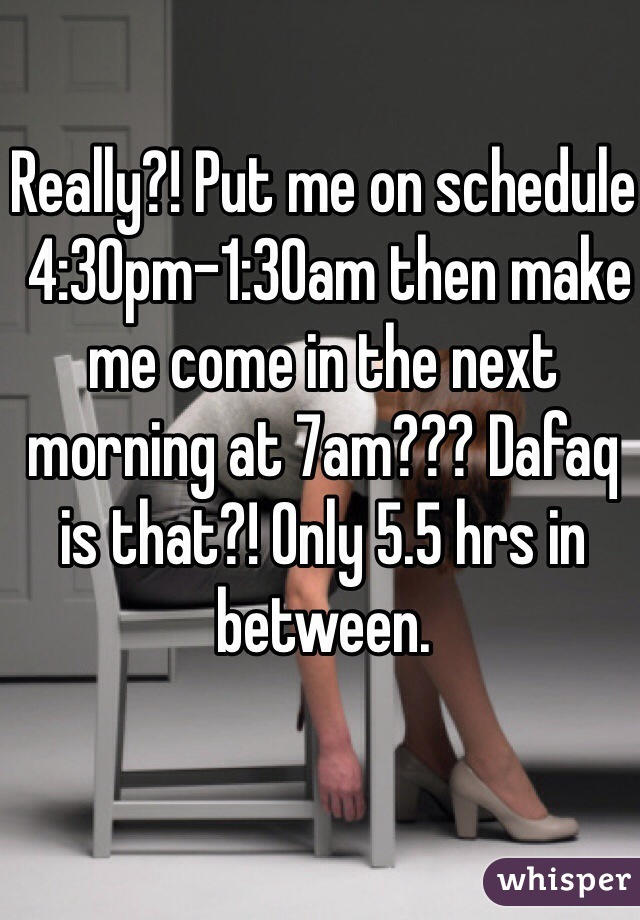 Really?! Put me on schedule  4:30pm-1:30am then make me come in the next morning at 7am??? Dafaq is that?! Only 5.5 hrs in between.